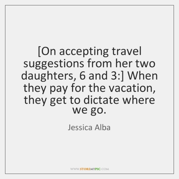 [On accepting travel suggestions from her two daughters, 6 and 3:] When they pay ...