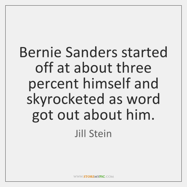 Bernie Sanders started off at about three percent himself and skyrocketed as ...