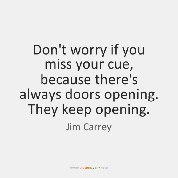 Don't worry if you miss your cue, because there's always doors opening. ...