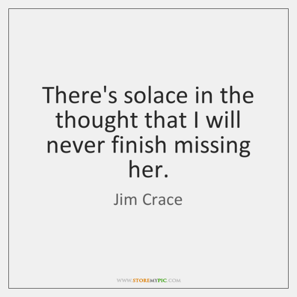 There's solace in the thought that I will never finish missing her.