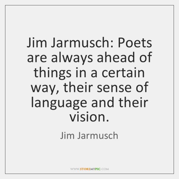 Jim Jarmusch: Poets are always ahead of things in a certain way, ...