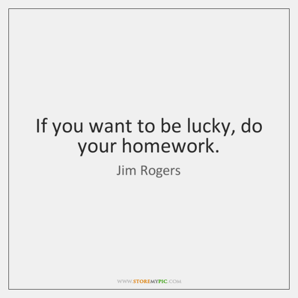 If you want to be lucky, do your homework.