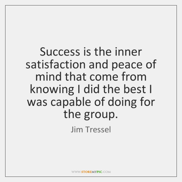 Success is the inner satisfaction and peace of mind that come from ...