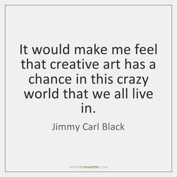 It would make me feel that creative art has a chance in ...