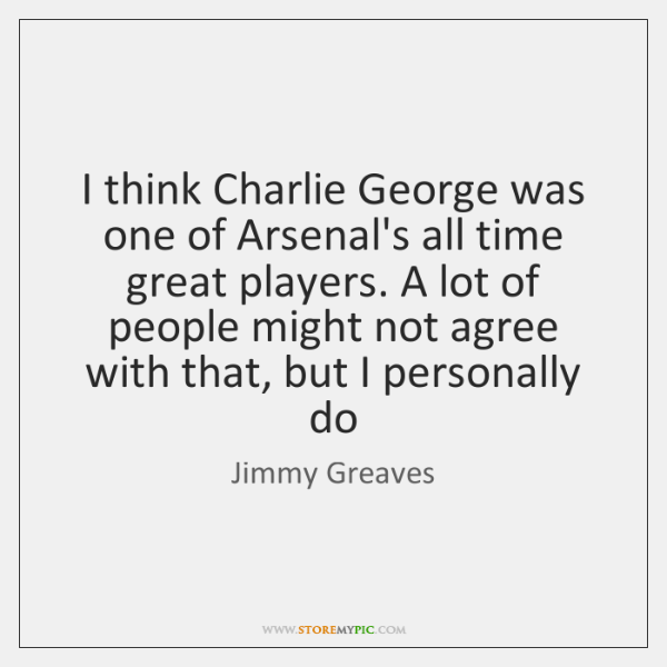 I think Charlie George was one of Arsenal's all time great players. ...
