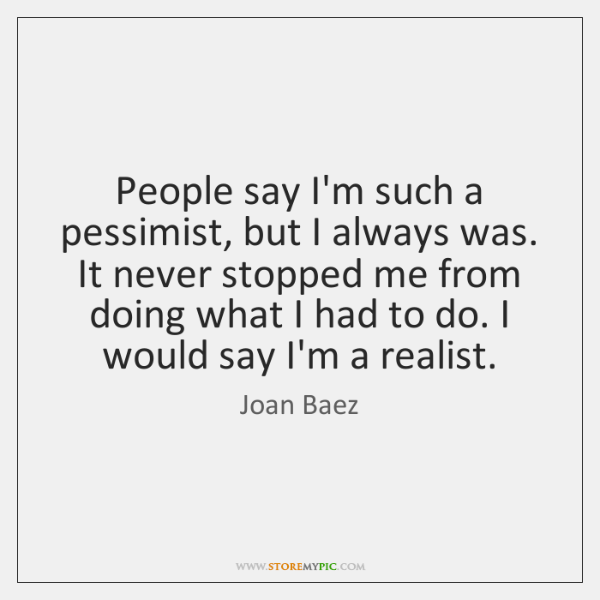People say I'm such a pessimist, but I always was. It never ...