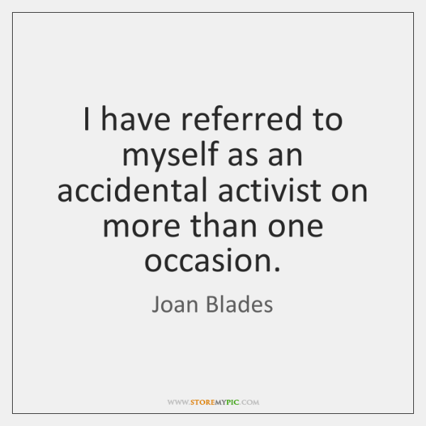I have referred to myself as an accidental activist on more than ...