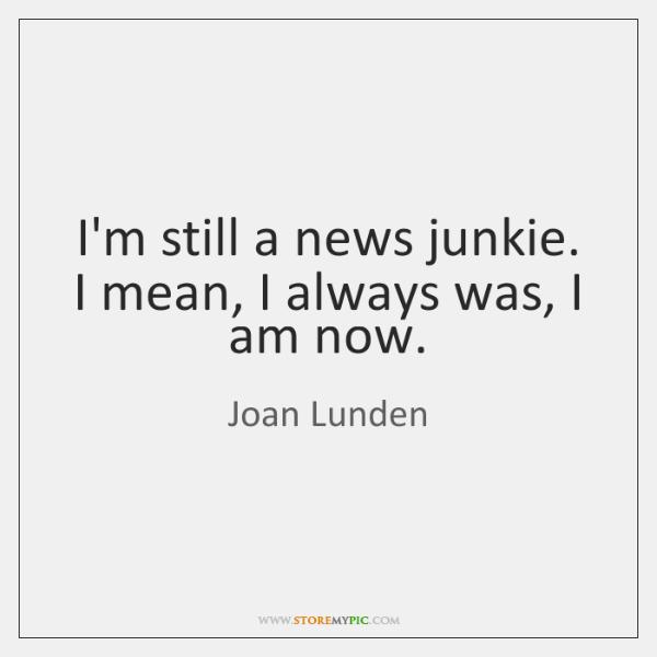 I'm still a news junkie. I mean, I always was, I am ...
