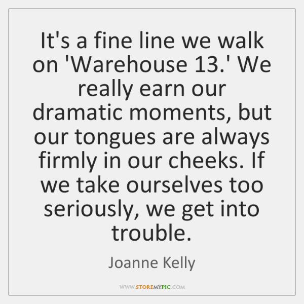 It's a fine line we walk on 'Warehouse 13.' We really earn ...