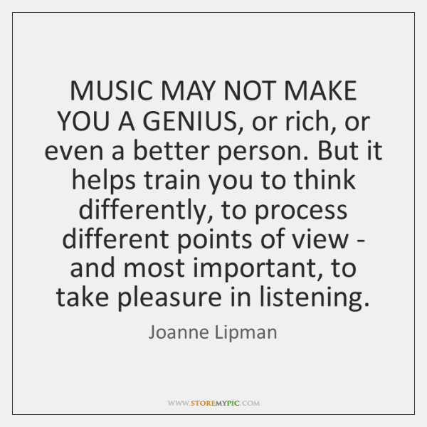 MUSIC MAY NOT MAKE YOU A GENIUS, or rich, or even a ...