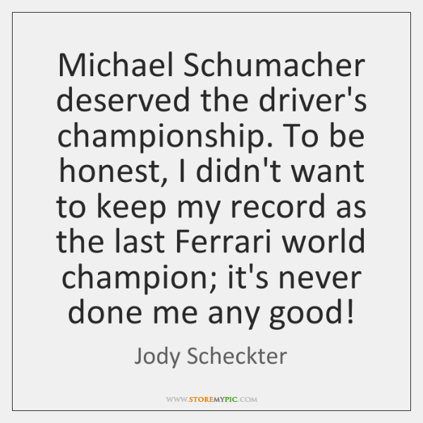 Michael Schumacher deserved the driver's championship. To be honest, I didn't want ...