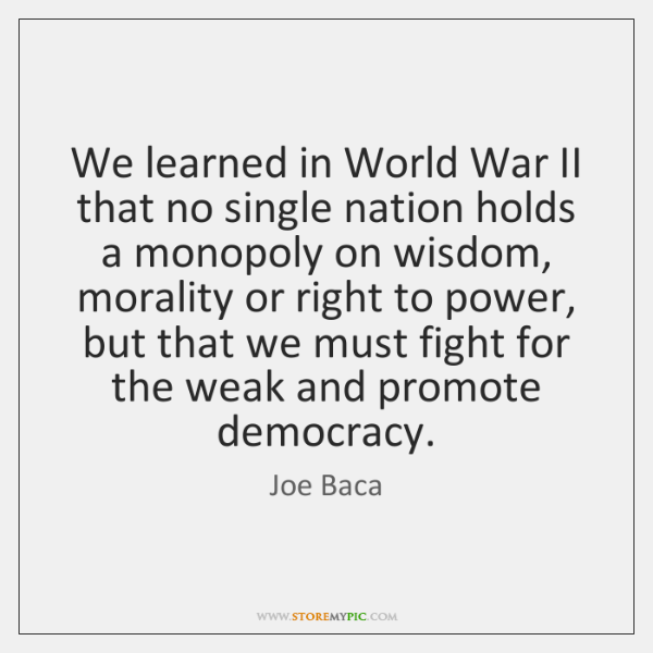 We learned in World War II that no single nation holds a ...