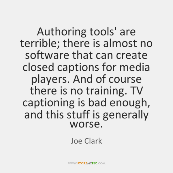 Authoring tools' are terrible; there is almost no software that can create ...