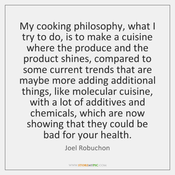 My cooking philosophy, what I try to do, is to make a ...