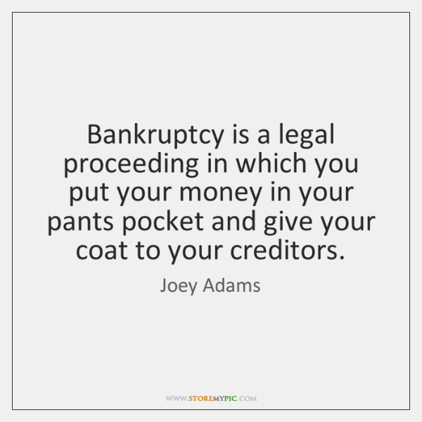 Bankruptcy is a legal proceeding in which you put your money in ...