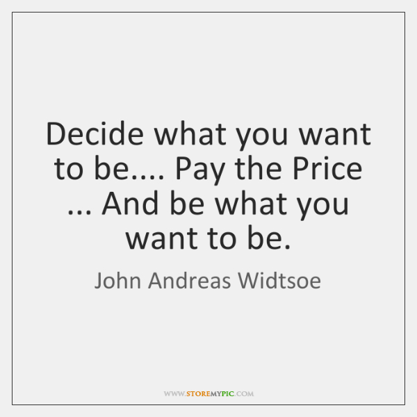 Decide what you want to be.... Pay the Price ... And be what ...