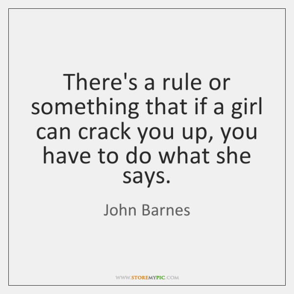There's a rule or something that if a girl can crack you ...