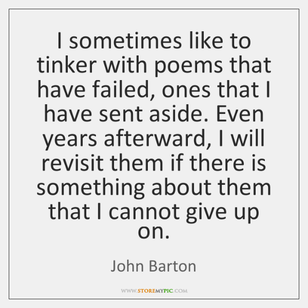 I sometimes like to tinker with poems that have failed, ones that ...