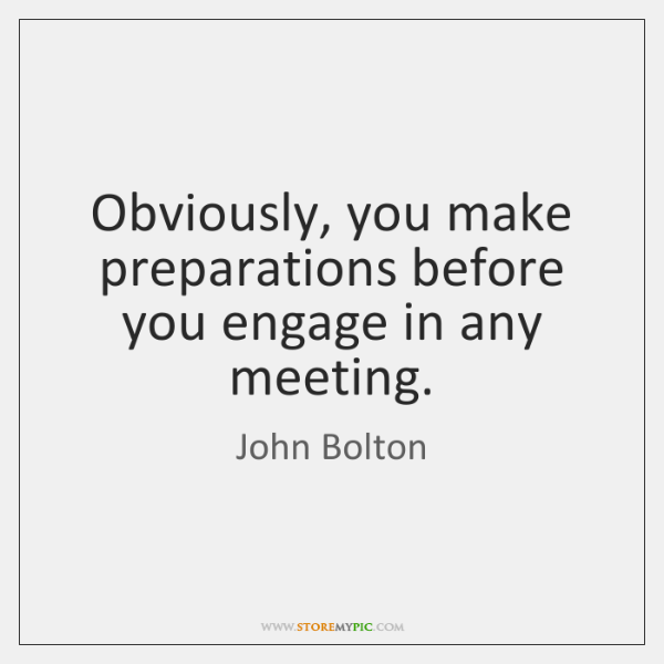 Obviously, you make preparations before you engage in any meeting.