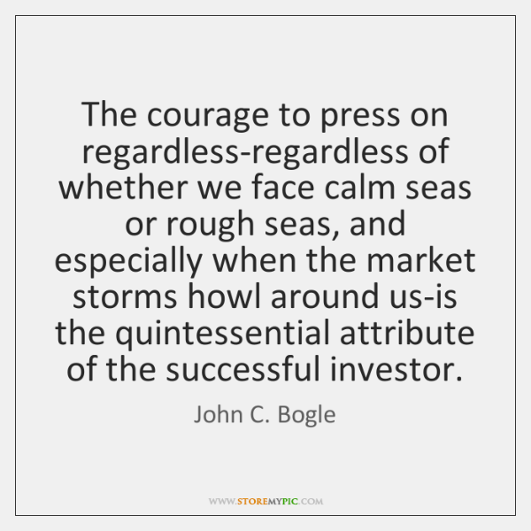 The courage to press on regardless-regardless of whether we face calm seas ...