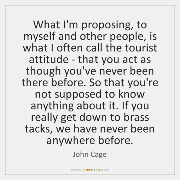What I'm proposing, to myself and other people, is what I often ...