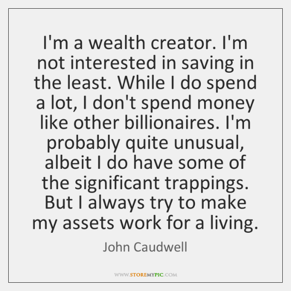 I'm a wealth creator. I'm not interested in saving in the least. ...