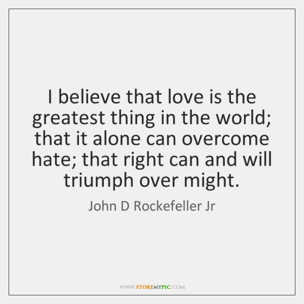 I believe that love is the greatest thing in the world; that ...