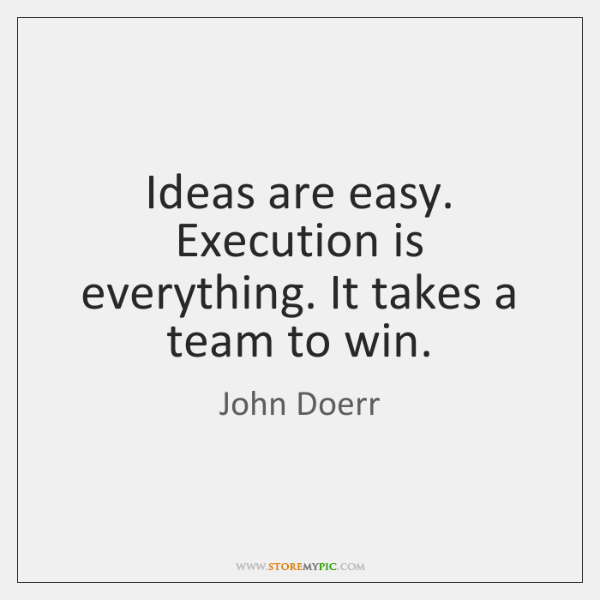Ideas are easy. Execution is everything. It takes a team to win.
