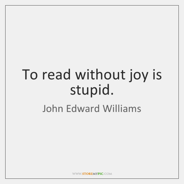 To read without joy is stupid.