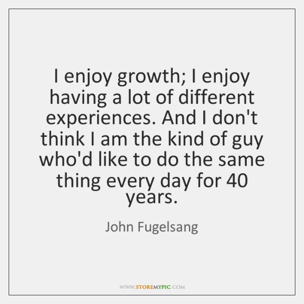 I enjoy growth; I enjoy having a lot of different experiences. And ...