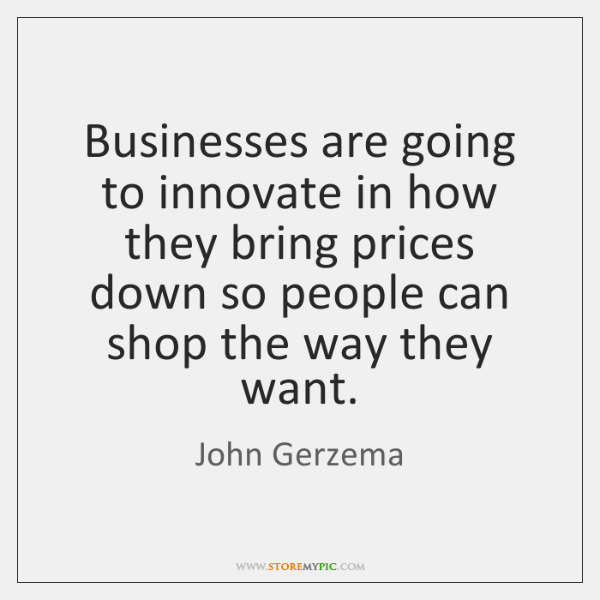 Businesses are going to innovate in how they bring prices down so ...