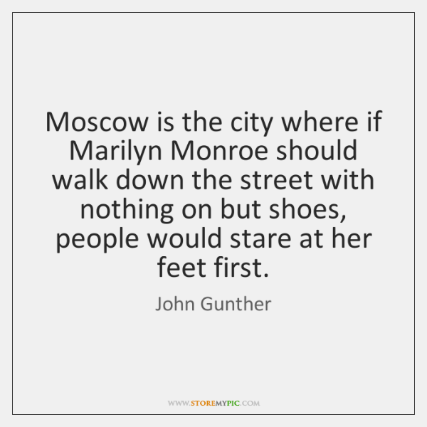 Moscow is the city where if Marilyn Monroe should walk down the ...