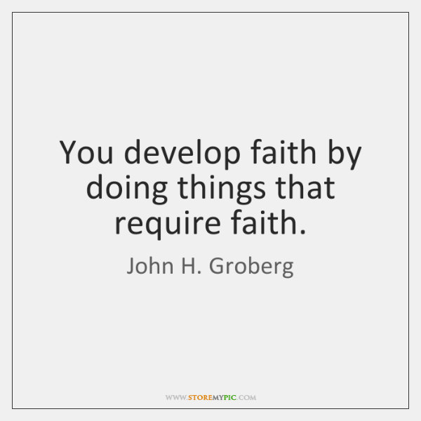 You develop faith by doing things that require faith.