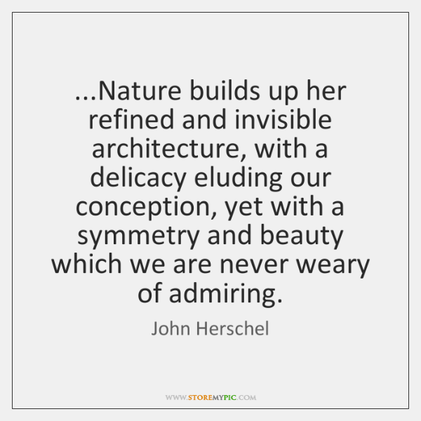 ...Nature builds up her refined and invisible architecture, with a delicacy eluding ...