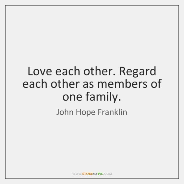 Love each other. Regard each other as members of one family.
