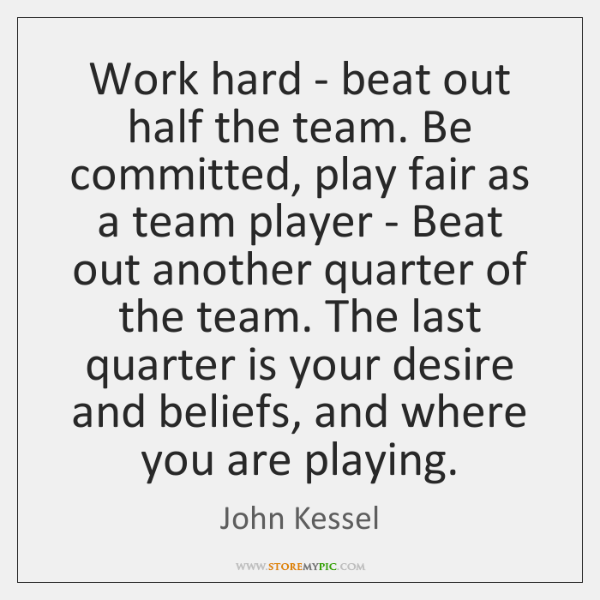 Work hard - beat out half the team. Be committed, play fair ...