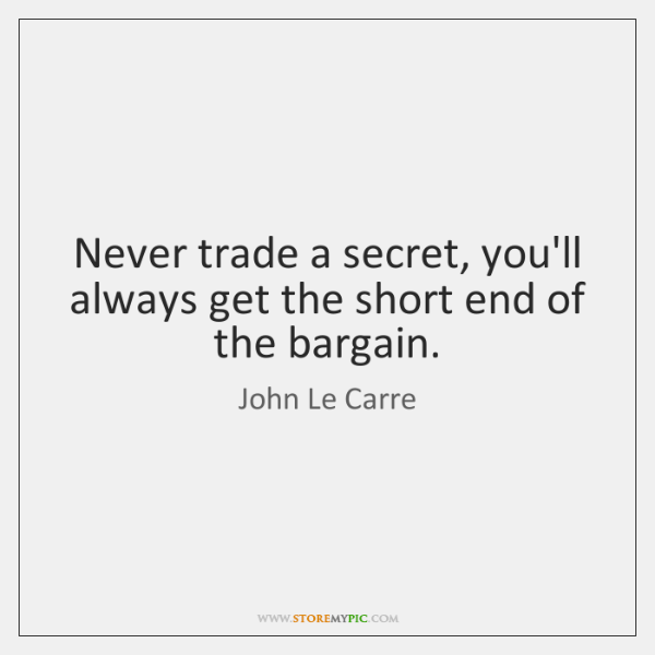 Never trade a secret, you'll always get the short end of the ...