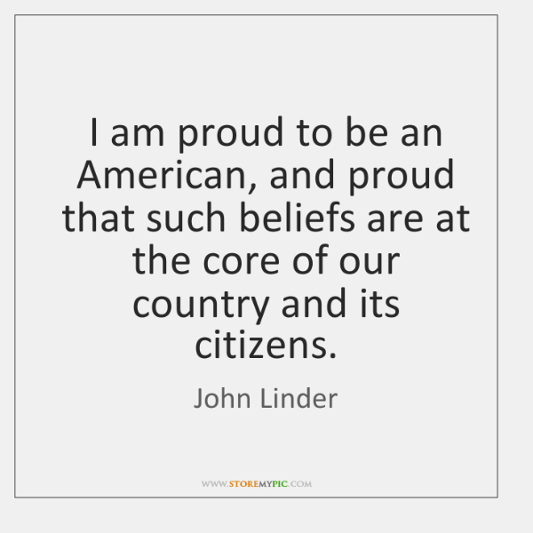 I am proud to be an American, and proud that such beliefs ...
