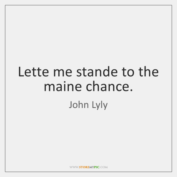 Lette me stande to the maine chance.