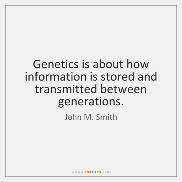 Genetics is about how information is stored and transmitted between generations.