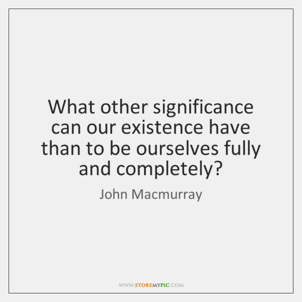 What other significance can our existence have than to be ourselves fully ...