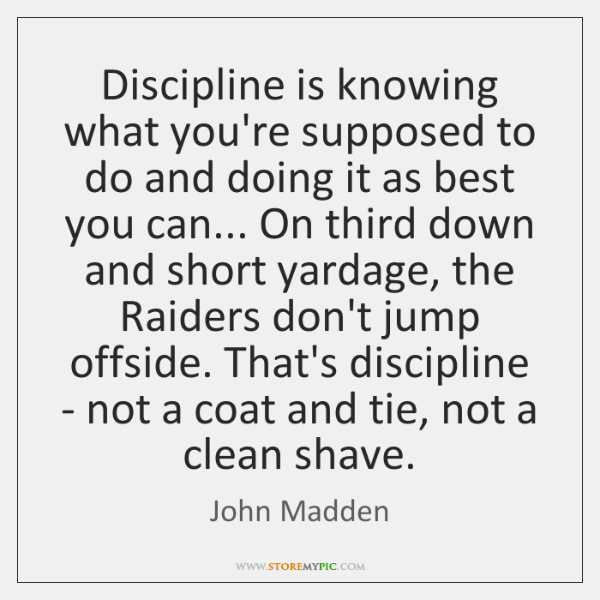 Discipline is knowing what you're supposed to do and doing it as ...