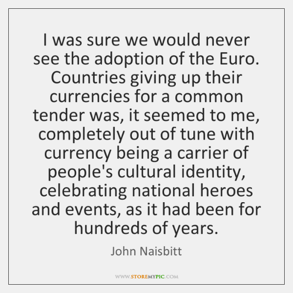 I was sure we would never see the adoption of the Euro. ...