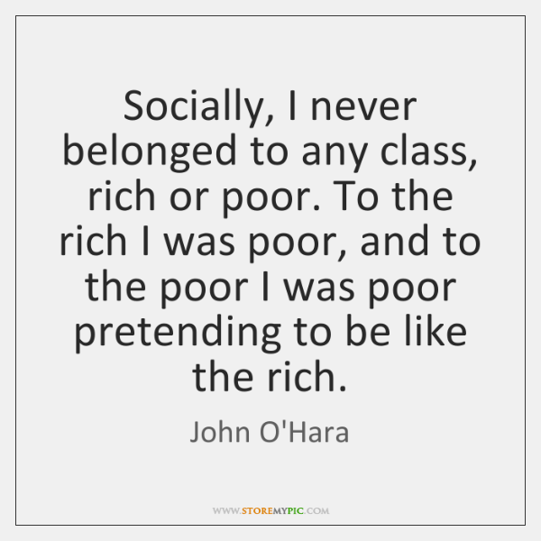 Socially, I never belonged to any class, rich or poor. To the ...