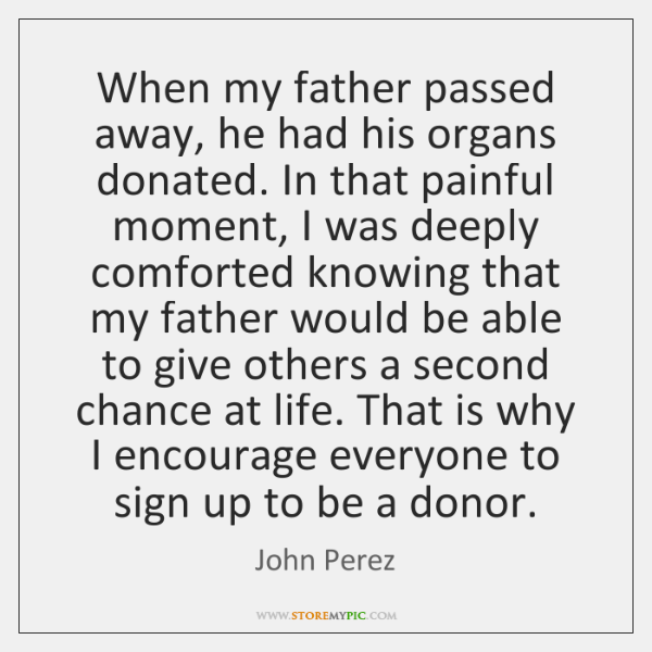 When my father passed away, he had his organs donated. In that ...