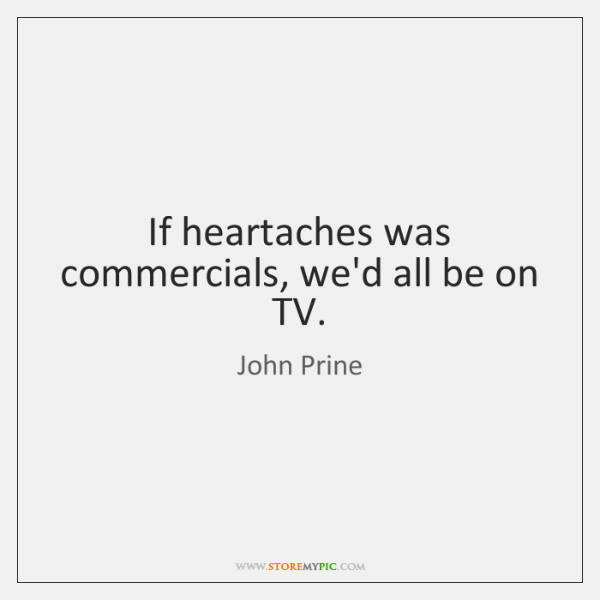 If heartaches was commercials, we'd all be on TV.