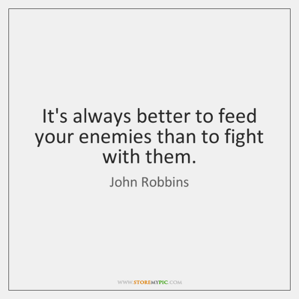 It's always better to feed your enemies than to fight with them.