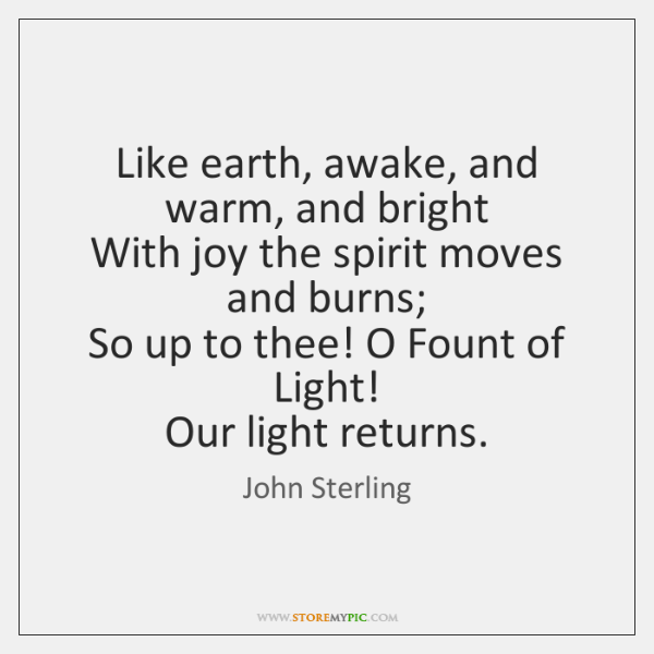 Like earth, awake, and warm, and bright  With joy the spirit moves ...