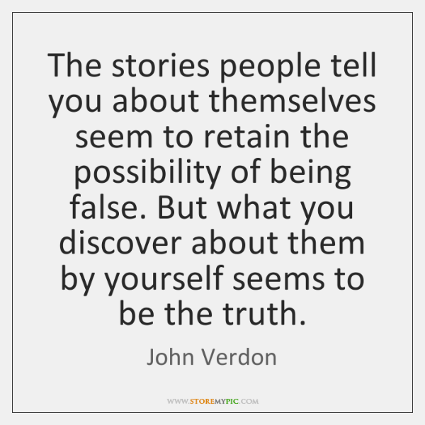 The stories people tell you about themselves seem to retain the possibility ...