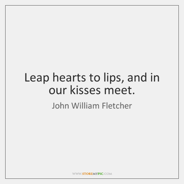 Leap hearts to lips, and in our kisses meet.